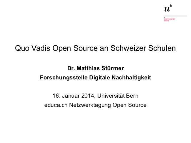 Quo Vadis Open Source an Schweizer Schulen Dr. Matthias Stürmer Forschungsstelle Digitale Nachhaltigkeit 16. Januar 2014, ...