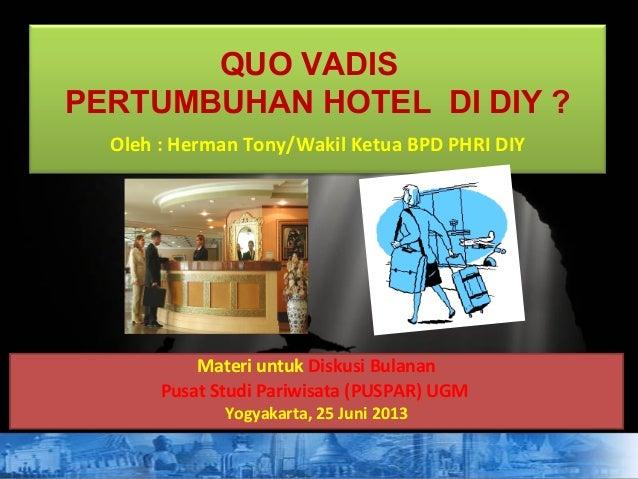 QUO VADIS PERTUMBUHAN HOTEL DI DIY ? Oleh : Herman Tony/Wakil Ketua BPD PHRI DIY Materi untuk Diskusi Bulanan Pusat Studi ...
