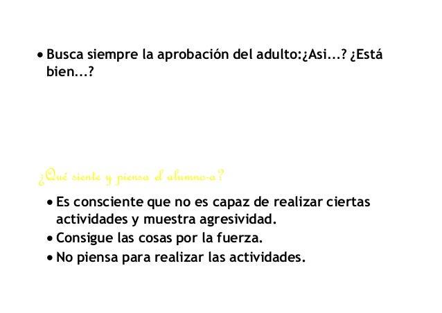  Busca siempre la aprobación del adulto:¿Asi…? ¿Está  bien…?  ¿Qué siente y piensa el alumno-a?   Es consciente que no e...