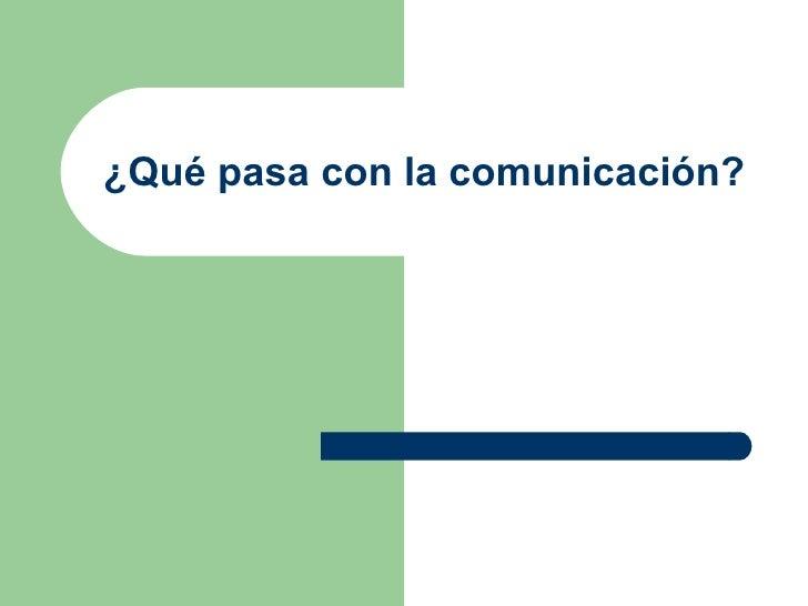 ¿Qué pasa con la comunicación?