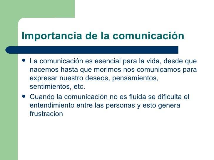 Importancia de la comunicación <ul><li>La comunicación es esencial para la vida, desde que nacemos hasta que morimos nos c...