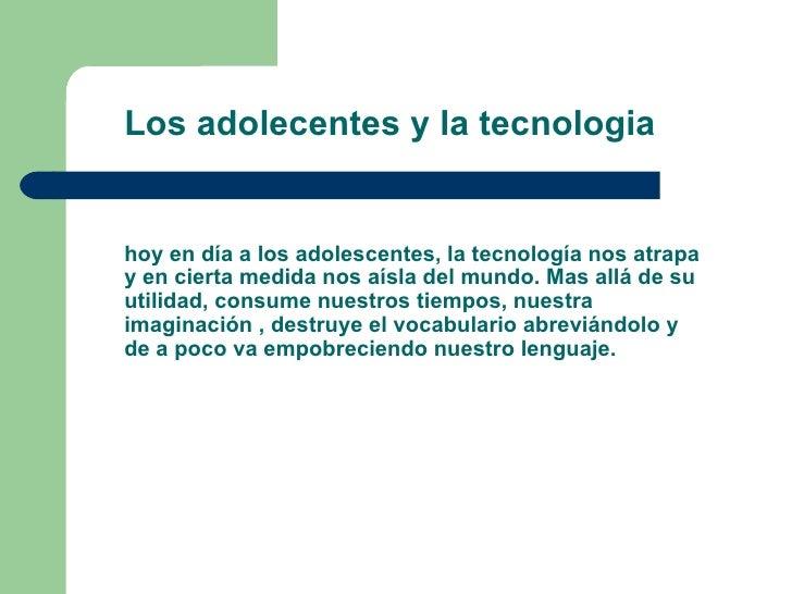 Los adolecentes y la tecnologia  hoy en día a los adolescentes, la tecnología nos atrapa y en cierta medida nos aísla del ...