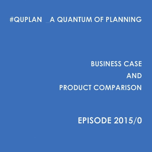 #QUPLAN _A QUANTUM OF PLANNING BUSINESS CASE AND PRODUCT COMPARISON EPISODE 2015/0