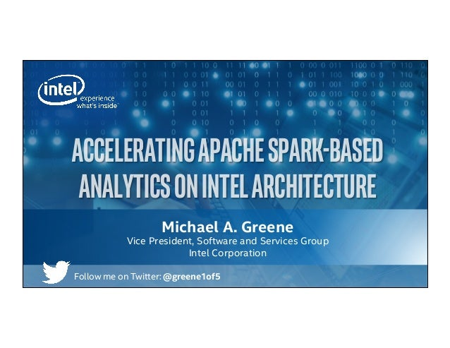 Michael A. Greene Vice President, Software and Services Group Intel Corporation ACCELERATINGAPACHESPARK-BASED ANALYTICSONI...