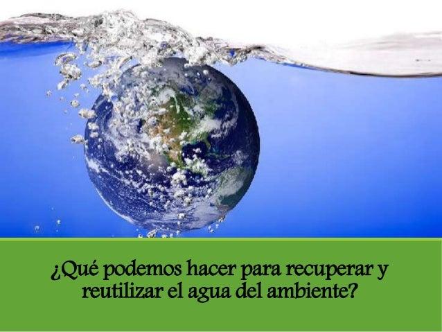 ¿Qué podemos hacer para recuperar y reutilizar el agua del ambiente?