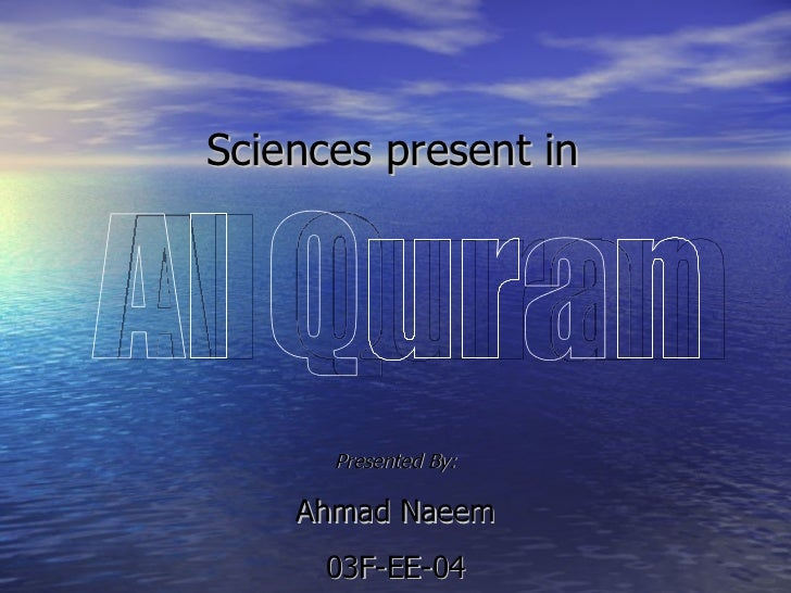 Sciences present in Al Quran Presented By: Ahmad Naeem 03F-EE-04