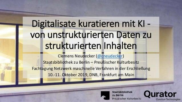 Digitalisate kuratieren mit KI - von unstrukturierten Daten zu strukturierten Inhalten Clemens Neudecker (@cneudecker) Sta...