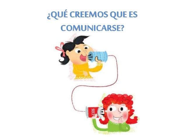 ¿QUÉ CREEMOS QUE ES COMUNICARSE?