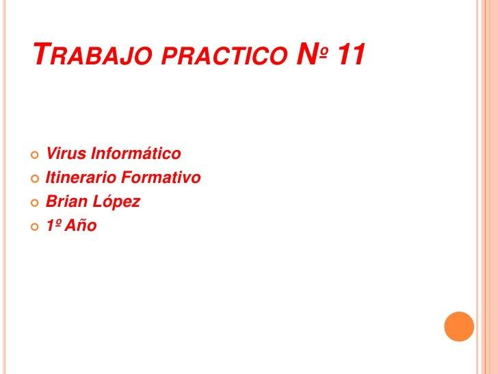 Trabajo practico Nº 11<br />Virus Informático<br />Itinerario Formativo<br />Brian López  <br />1º Año<br />
