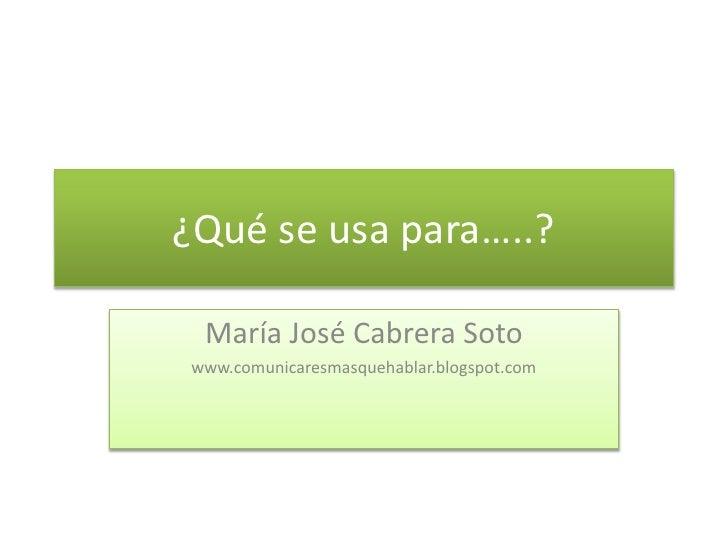 ¿Qué se usa para…..? María José Cabrera Soto www.comunicaresmasquehablar.blogspot.com