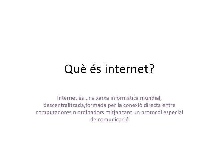 Quèés internet?<br />Internet és una xarxainformàtica mundial, descentralitzada,formada per la conexió directa entre compu...