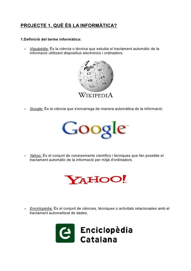PROJECTE 1. QUÈ ÉS LA INFORMÀTICA?1.Definició del terme informàtica: – Viquipèdia: És la ciència o tècnica que estudia el ...