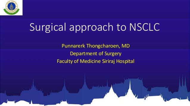 Surgical approach to NSCLC Punnarerk Thongcharoen, MD Department of Surgery Faculty of Medicine Siriraj Hospital
