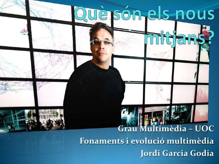 Què són els nous mitjans?<br />Grau Multimèdia – UOC<br />Fonaments i evolució multimèdia<br />Jordi Garcia Godia<br />