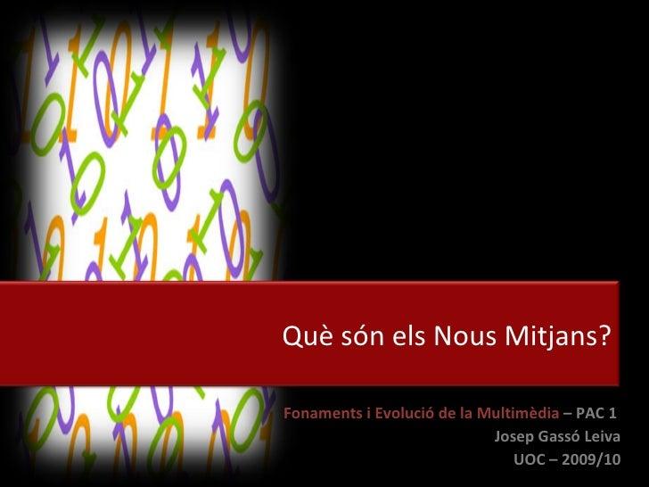Fonaments i Evolució de la Multimèdia  –   PAC 1  Josep Gassó Leiva UOC – 2009/10 Què són els Nous Mitjans?