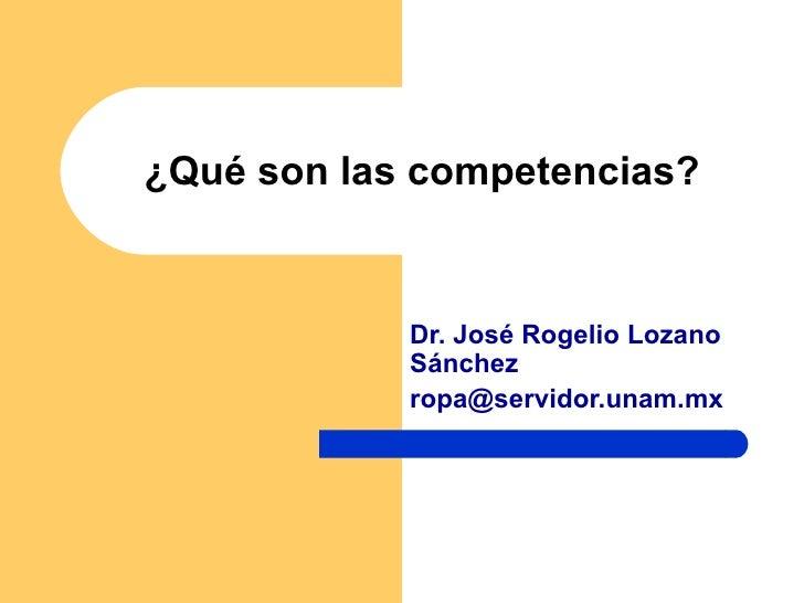 ¿Qué son las competencias? Dr. José Rogelio Lozano Sánchez [email_address]