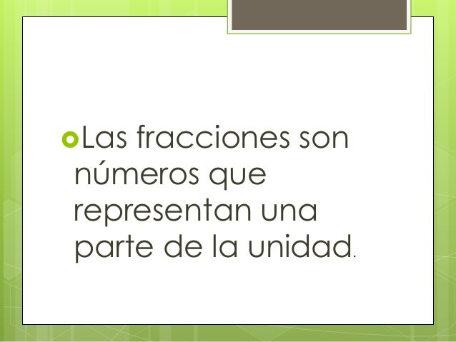 Las fracciones son números que representan una parte de la unidad.