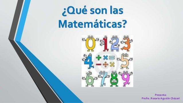 ¿Qué son las Matemáticas? Presenta: Profra. Rosario Agustín Cházari