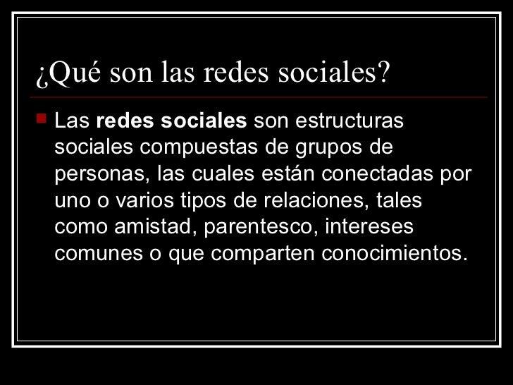 ¿Qué son las redes sociales? <ul><li>Las  redes sociales  son estructuras sociales compuestas de grupos de personas, las c...