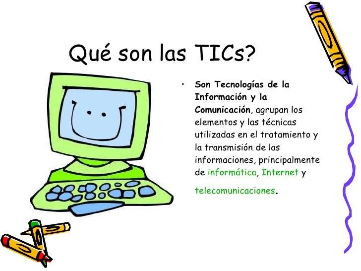 Qué son las TICs? <ul><li>Son Tecnologías de la Información y la Comunicación , agrupan los elementos y las técnicas utili...