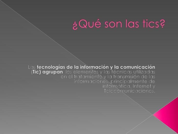    Las Tics (tecnologías de la información y de la     comunicación) son aquellas tecnologías que se     necesitan para l...