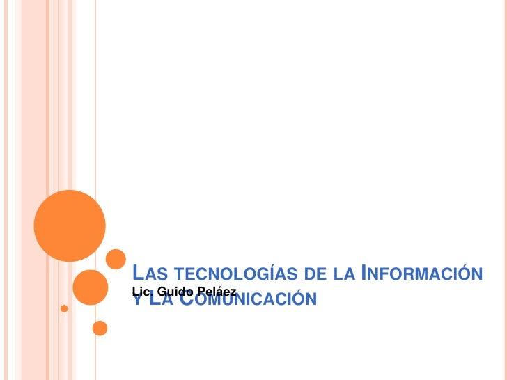 LAS TECNOLOGÍAS DE LA INFORMACIÓNLic. Guido PeláezY LA COMUNICACIÓN