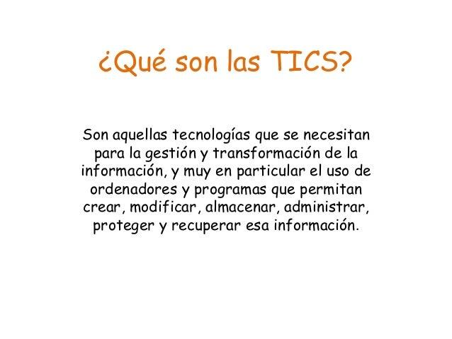 ¿Qué son las TICS?  Son aquellas tecnologías que se necesitan  para la gestión y transformación de la  información, y muy ...