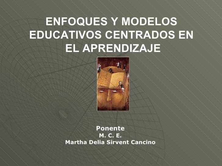 ENFOQUES Y MODELOS  EDUCATIVOS CENTRADOS EN  EL APRENDIZAJE Ponente M. C. E. Martha Delia Sirvent Cancino