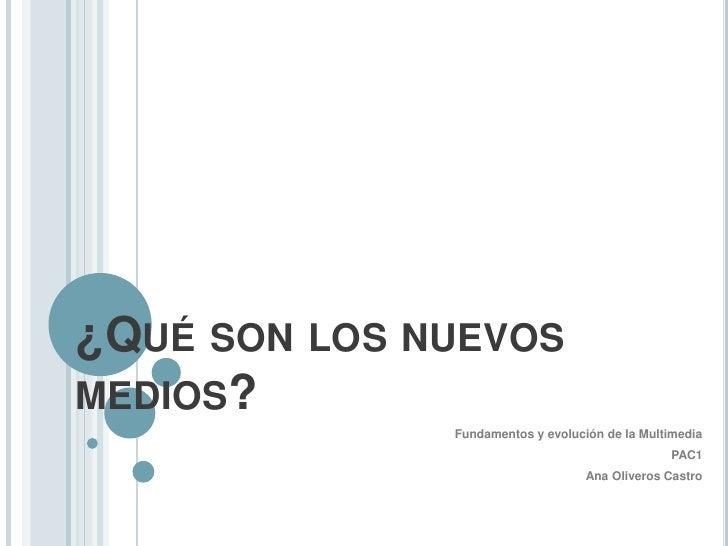 ¿Qué son los nuevos medios?<br />Fundamentos y evolución de la Multimedia<br />PAC1<br />Ana Oliveros Castro<br />