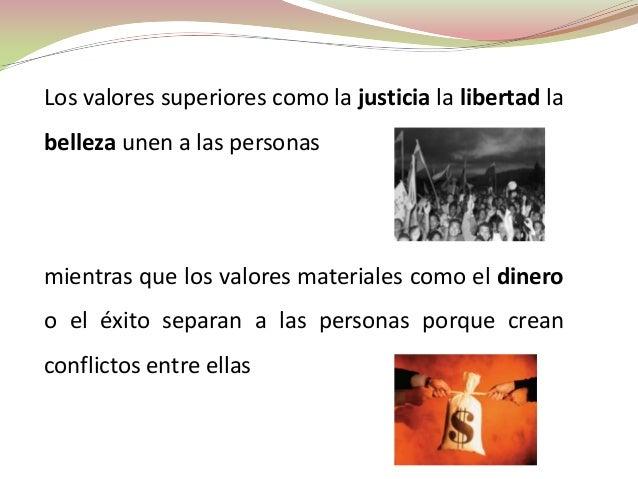 Los valores superiores como la justicia la libertad labelleza unen a las personasmientras que los valores materiales como ...