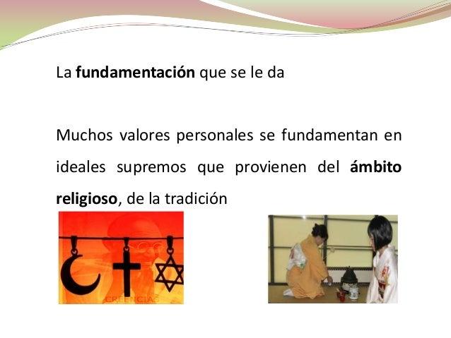 La fundamentación que se le daMuchos valores personales se fundamentan enideales supremos que provienen del ámbitoreligios...