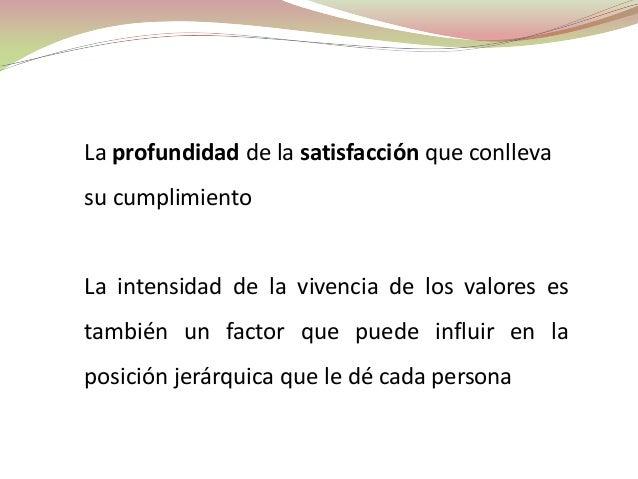 La profundidad de la satisfacción que conllevasu cumplimientoLa intensidad de la vivencia de los valores estambién un fact...
