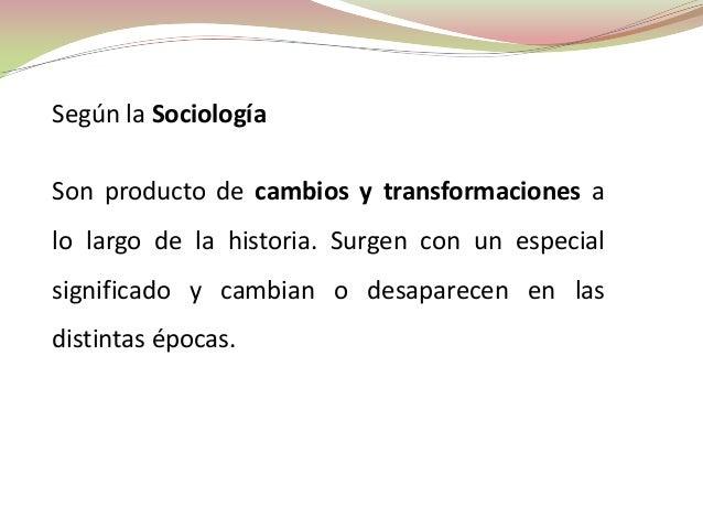 Según la SociologíaSon producto de cambios y transformaciones alo largo de la historia. Surgen con un especialsignificado ...