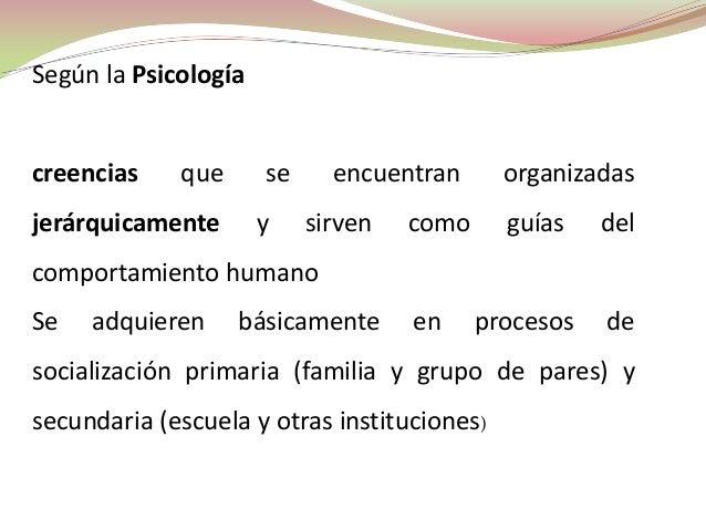 Según la Psicologíacreencias    que      se     encuentran      organizadasjerárquicamente       y    sirven   como     gu...