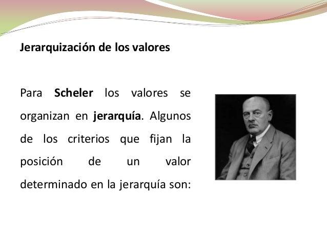 Jerarquización de los valoresPara Scheler los valores seorganizan en jerarquía. Algunosde los criterios que fijan laposici...
