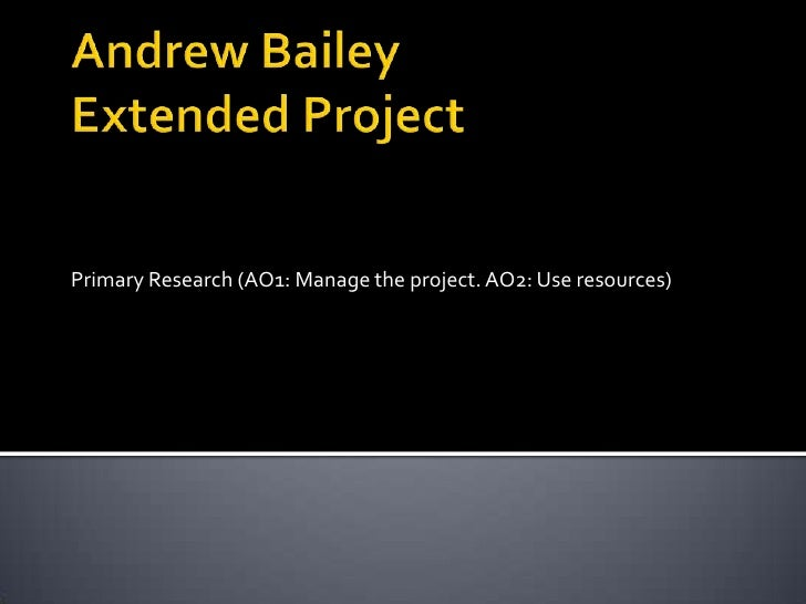 Andrew BaileyExtended Project<br />Primary Research (AO1: Manage the project. AO2: Use resources)<br />
