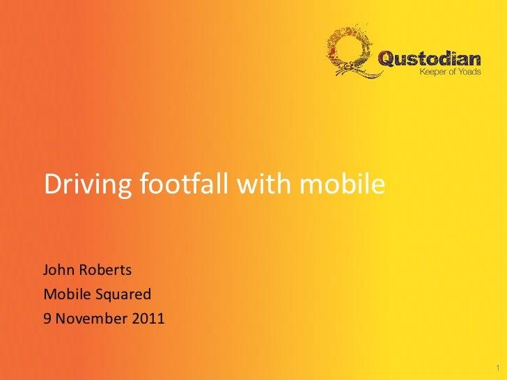 Driving footfall with mobileJohn RobertsMobile Squared9 November 2011                               1
