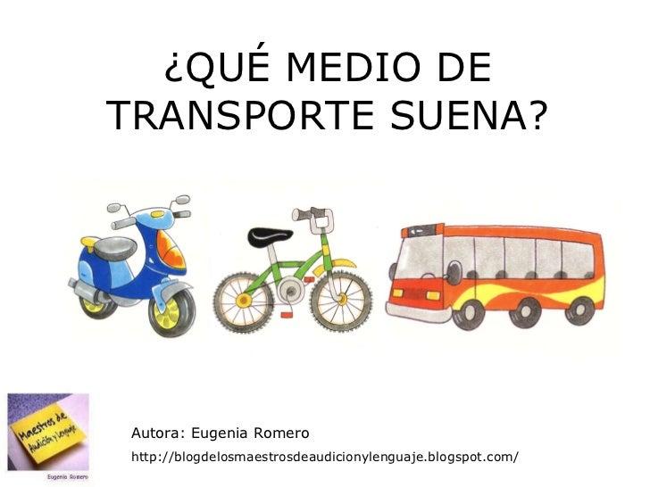 ¿QUÉ MEDIO DE TRANSPORTE SUENA? Autora: Eugenia Romero http://blogdelosmaestrosdeaudicionylenguaje.blogspot.com/