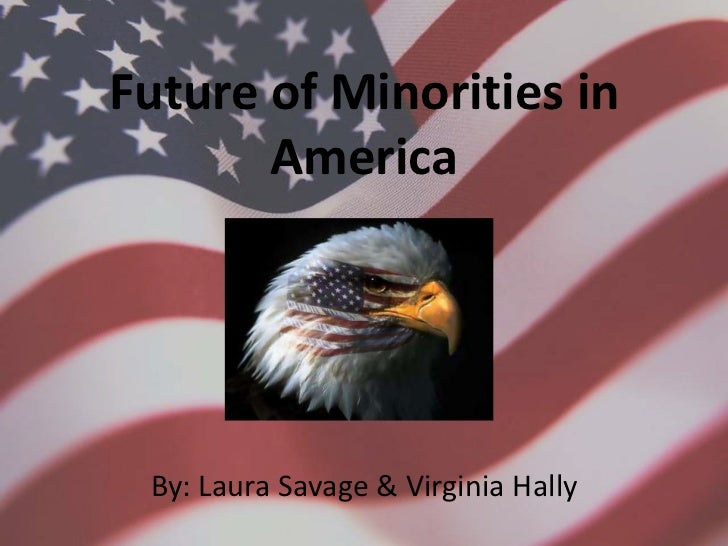 Future of Minorities in America<br />By: Laura Savage & Virginia Hally<br />