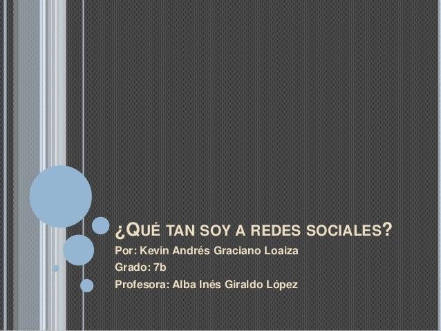 ¿QUÉ TAN SOY A REDES SOCIALES? Por: Kevin Andrés Graciano Loaiza Grado: 7b Profesora: Alba Inés Giraldo López