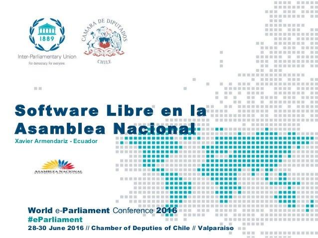World e-Parliament Conference 2016 #eParliament 28-30 June 2016 // Chamber of Deputies of Chile // Valparaiso Software Lib...