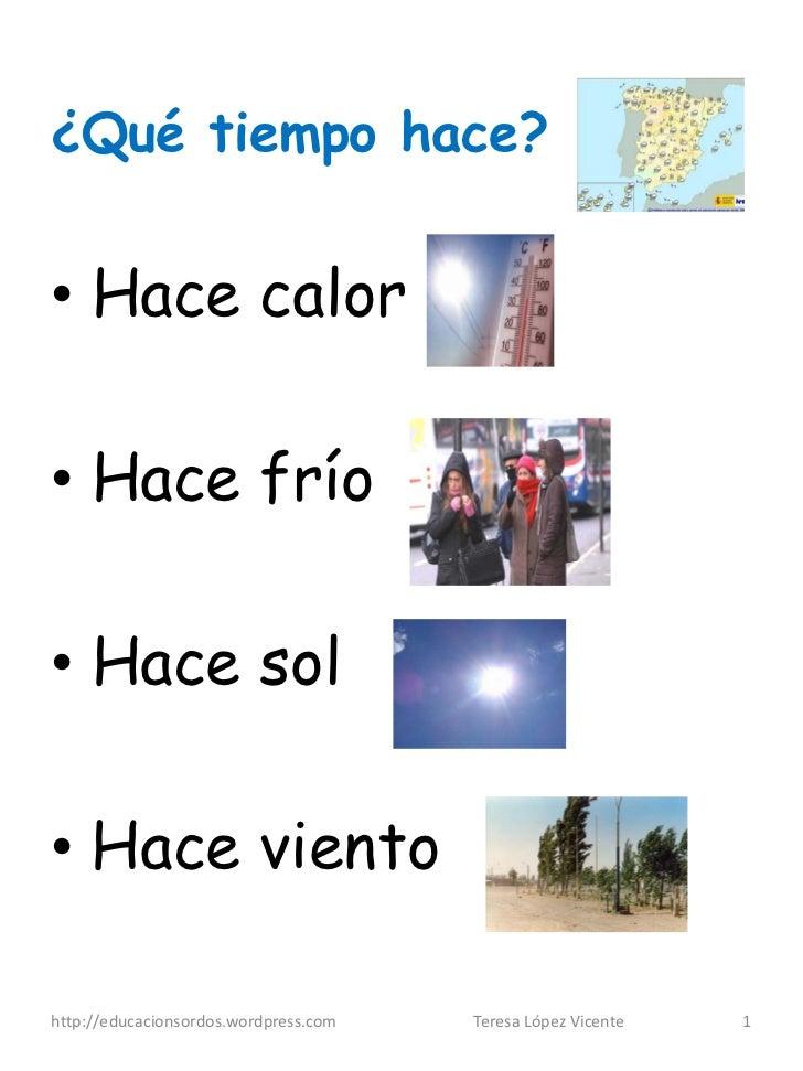 ¿Qué tiempo hace?• Hace calor• Hace frío• Hace sol• Hace vientohttp://educacionsordos.wordpress.com   Teresa López Vicente...