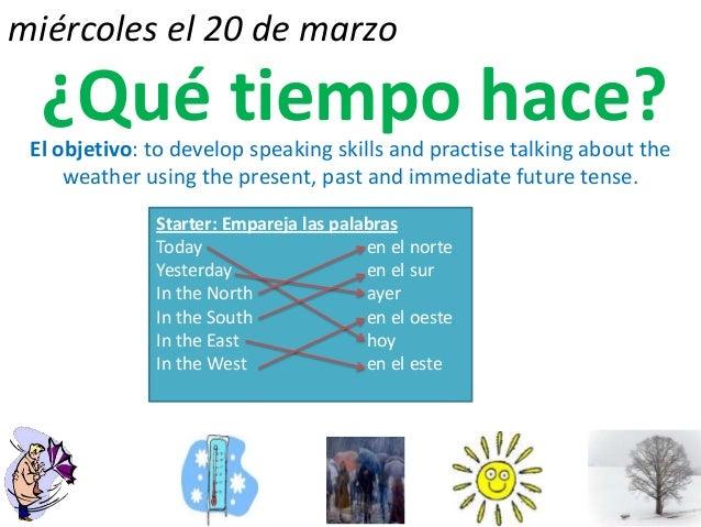 miércoles el 20 de marzo  ¿Qué tiempo hace? El objetivo: to develop speaking skills and practise talking about the     wea...