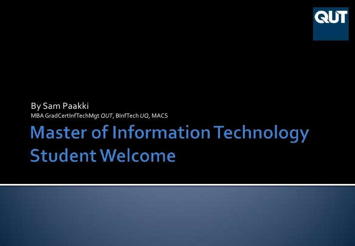 Master of Information TechnologyStudent Welcome<br />By Sam Paakki<br />MBA GradCertInfTechMgt QUT, BInfTech UQ, MACS<br />