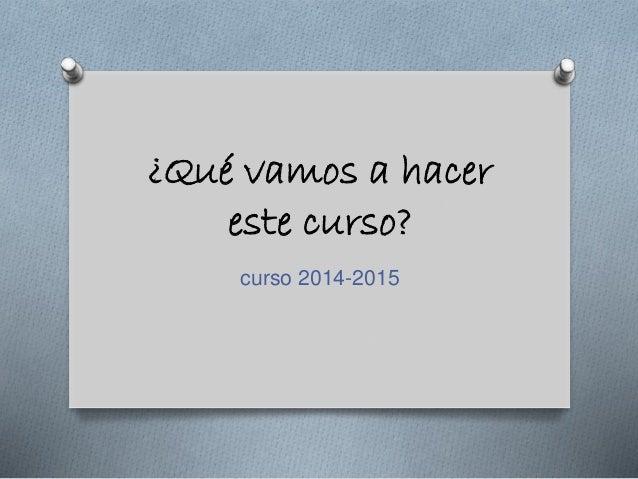 ¿Qué vamos a hacer  este curso?  curso 2014-2015