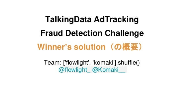 TalkingData AdTracking Fraud Detection Challenge Winner's solution(の概要) Team: ['flowlight', 'komaki'].shuffle() @flowlight...
