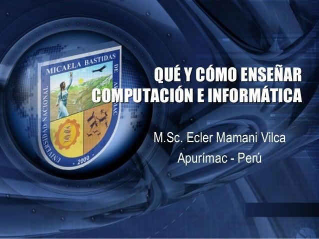 QUÉ Y CÓMO ENSEÑARCOMPUTACIÓN E INFORMÁTICAM.Sc. Ecler Mamani VilcaApurímac - Perú