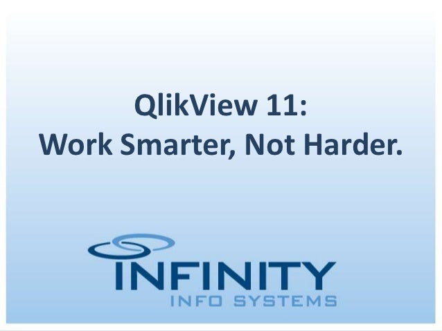 QlikView 11:Work Smarter, Not Harder.      November 14, 2012 | Copyright © 2012 Infinity Info Systems