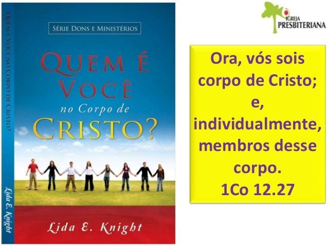Ora, vós sois corpo de Cristo; e, individualmente, membros desse corpo. 1Co 12.27
