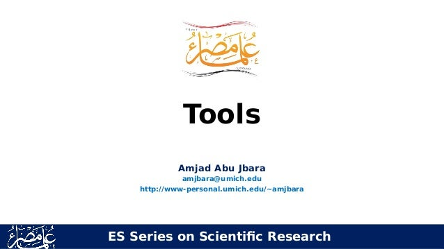 Tools Amjad Abu Jbara amjbara@umich.edu http://www-personal.umich.edu/~amjbara ES Series on Scientific Research
